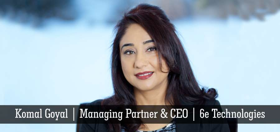 Komal Goyal | Managing Partner & CEO | 6e Technologies - Insights Success