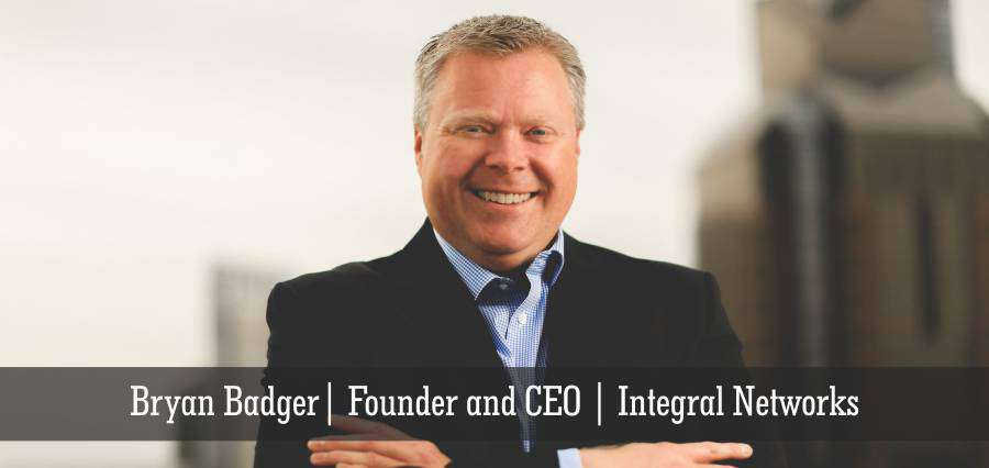 Bryan Badger | Founder and CEO | Integral Networks - Insights Success