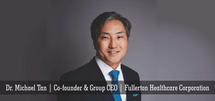 Dr. Michael Tan | Co-founder& Group CEO | Fullerton Healthcare Corporation - Insights Success