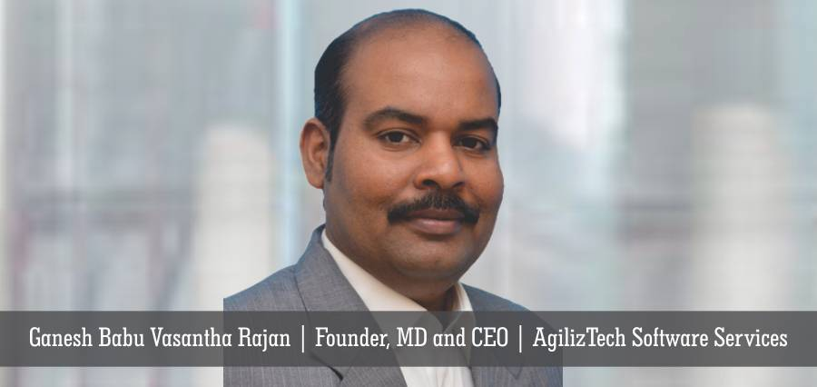 Ganesh Babu Vasantha Rajan | Founder, MD and CEO | AgilizTech Software Services - Insights Success