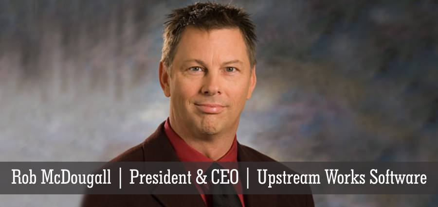 Rob McDougall | President & CEO | Upstream Works Software - Insights Success
