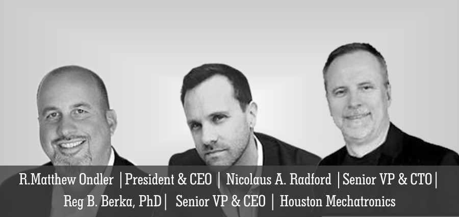 R. Matthew Ondler | President & CEO | Nicolaus A. Radford | Senior VP & CTO | Reg B. Berka , PhD | Senior VP & CEO | Houston Mechatronics - Insights Success