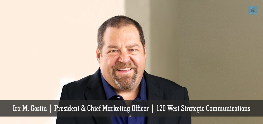 Ira M. Gostin, President and Chief Marketing Officer, 120 West
