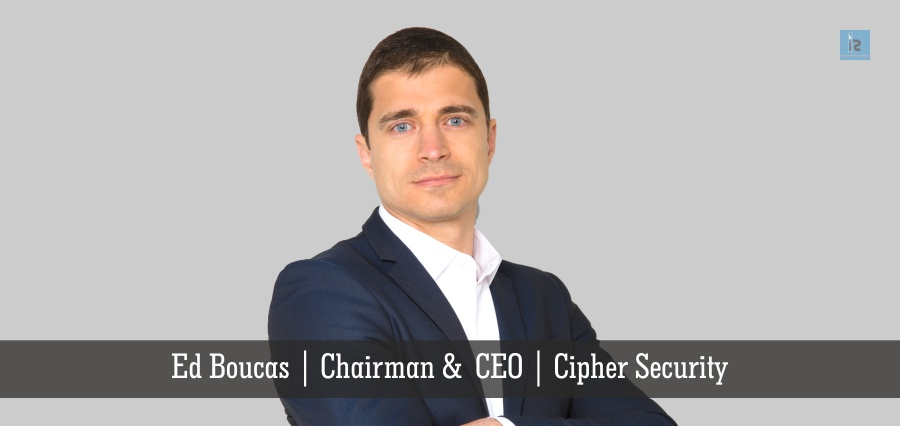Ed Boucas , Chairman & CEO , Cipher Security