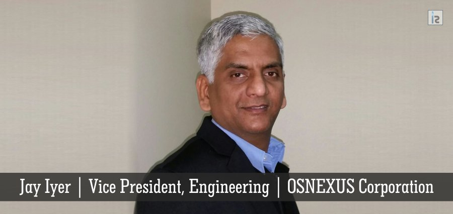 Jay Iyer | Vice President, Engineering | OSNEXUS Corporation | Insights Success