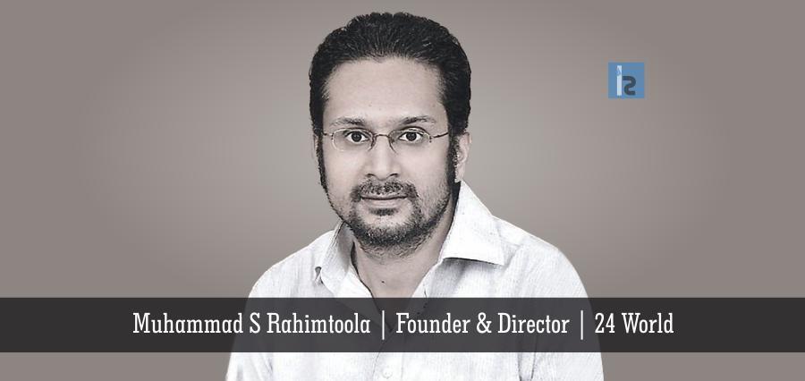 Muhammad S Rahimtoola, Founder and Director, 24 World