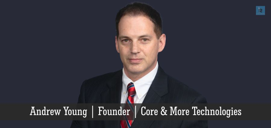 Andrew Young | founder | Core & More Technologies (Cover Story) | Insights Success