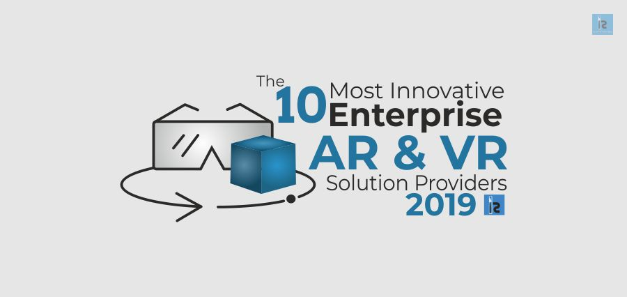 The 10 Most Innovative Enterprise AR& VR Solution Providers, 2019