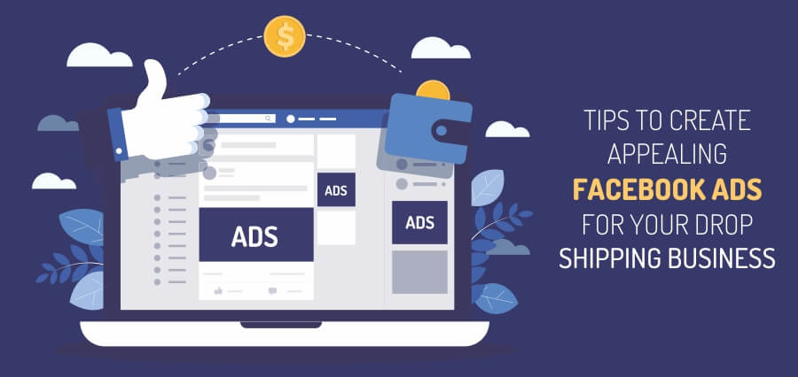 Tips To Create Appealing Facebook Ads For Your Drop Shipping Business